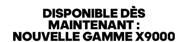 DISPONIBLE DÈS MAINTENANT: NOUVELLE GAMME X9000